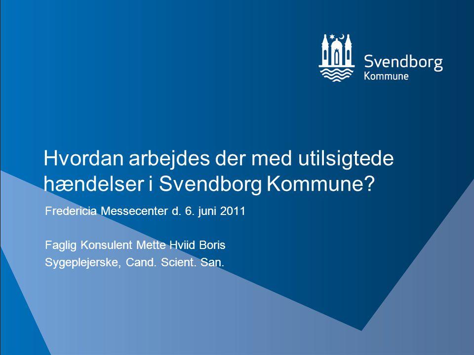 Hvordan arbejdes der med utilsigtede hændelser i Svendborg Kommune? Fredericia Messecenter d. 6. juni 2011 Faglig Konsulent Mette Hviid Boris Sygeplej