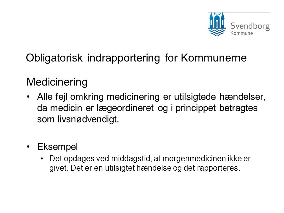 Obligatorisk indrapportering for Kommunerne Medicinering •Alle fejl omkring medicinering er utilsigtede hændelser, da medicin er lægeordineret og i pr
