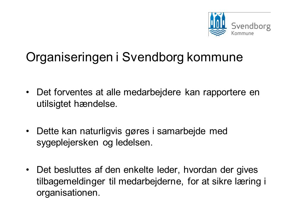 Organiseringen i Svendborg kommune •Det forventes at alle medarbejdere kan rapportere en utilsigtet hændelse. •Dette kan naturligvis gøres i samarbejd