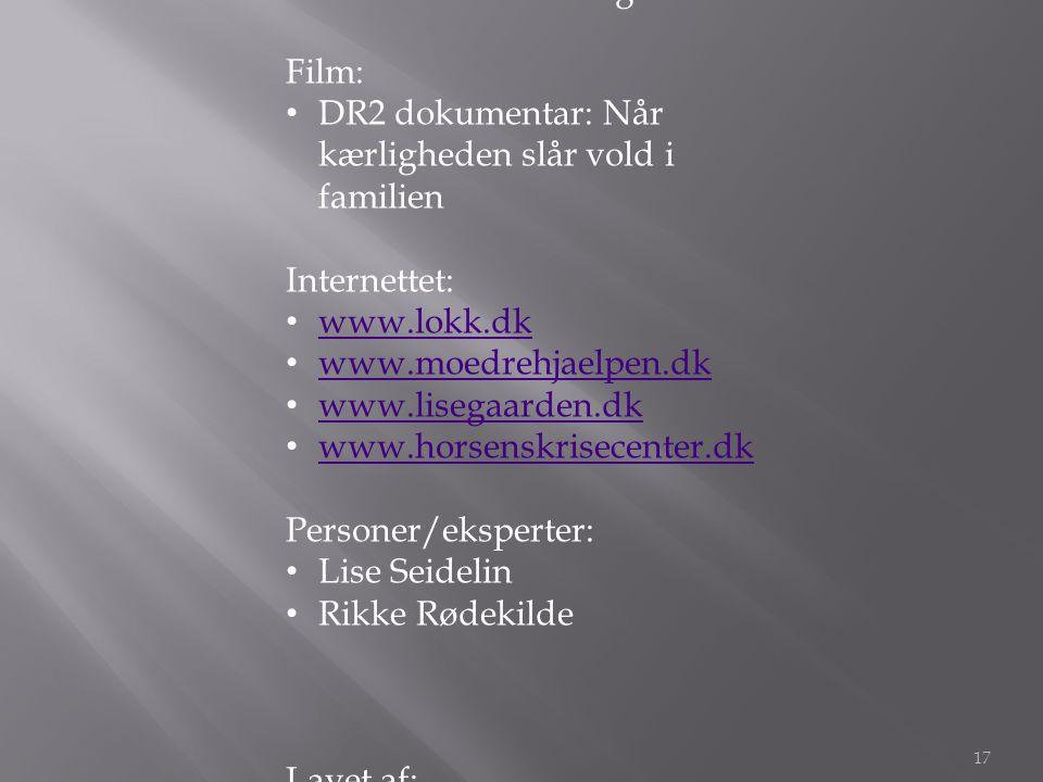 Kilder Bøger: • Når vold er hverdag Film: • DR2 dokumentar: Når kærligheden slår vold i familien Internettet: • www.lokk.dk www.lokk.dk • www.moedrehjaelpen.dk www.moedrehjaelpen.dk • www.lisegaarden.dk www.lisegaarden.dk • www.horsenskrisecenter.dk www.horsenskrisecenter.dk Personer/eksperter: • Lise Seidelin • Rikke Rødekilde Lavet af: Morten Vogt Jonas Laursen Nikolaj Kjær Katballe 17