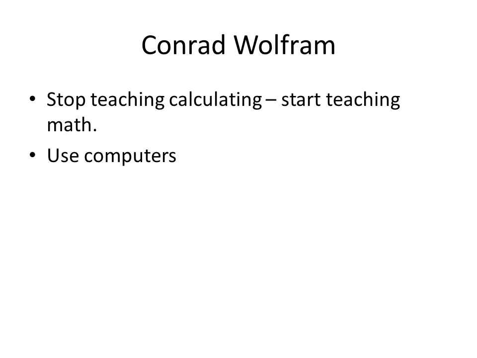 Conrad Wolfram • Stop teaching calculating – start teaching math. • Use computers
