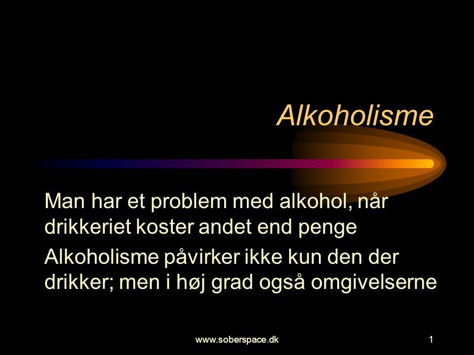 www.soberspace.dk1 Alkoholisme Man har et problem med alkohol, når drikkeriet koster andet end penge Alkoholisme påvirker ikke kun den der drikker; men i høj grad også omgivelserne