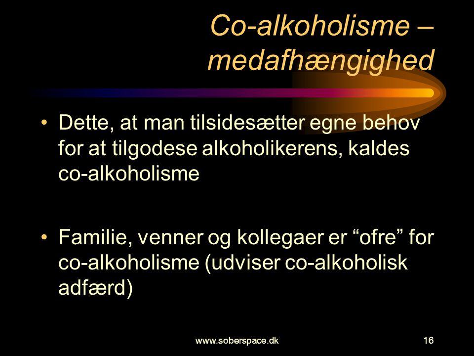 www.soberspace.dk16 Co-alkoholisme – medafhængighed •Dette, at man tilsidesætter egne behov for at tilgodese alkoholikerens, kaldes co-alkoholisme •Familie, venner og kollegaer er ofre for co-alkoholisme (udviser co-alkoholisk adfærd)