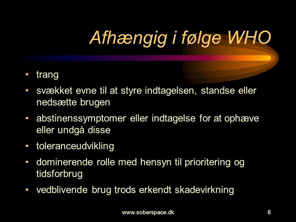 www.soberspace.dk8 Afhængig i følge WHO •trang •svækket evne til at styre indtagelsen, standse eller nedsætte brugen •abstinenssymptomer eller indtage