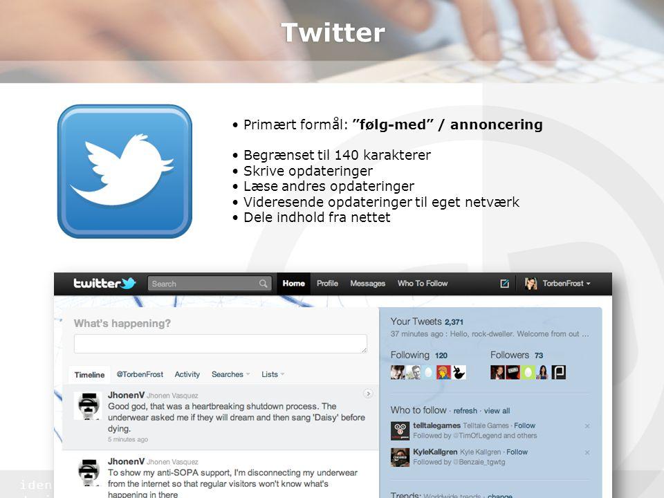 identitet & design Twitter • Primært formål: følg-med / annoncering • Begrænset til 140 karakterer • Skrive opdateringer • Læse andres opdateringer • Videresende opdateringer til eget netværk • Dele indhold fra nettet