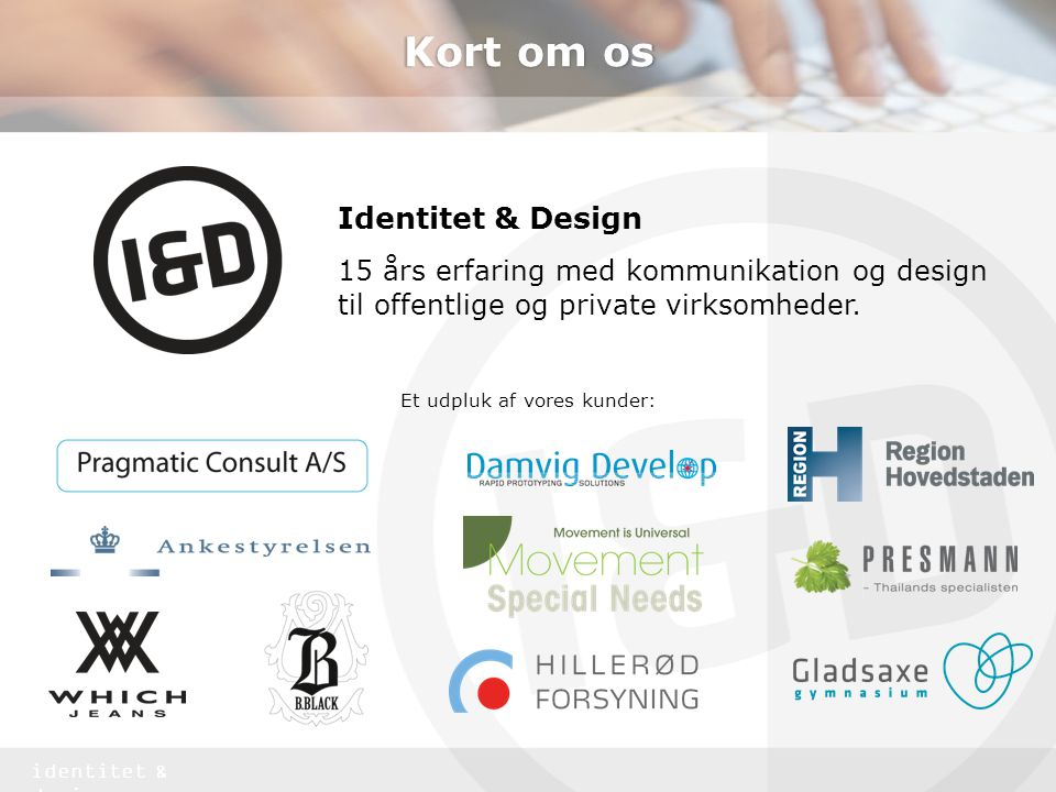 identitet & design Kort om os Identitet & Design 15 års erfaring med kommunikation og design til offentlige og private virksomheder.