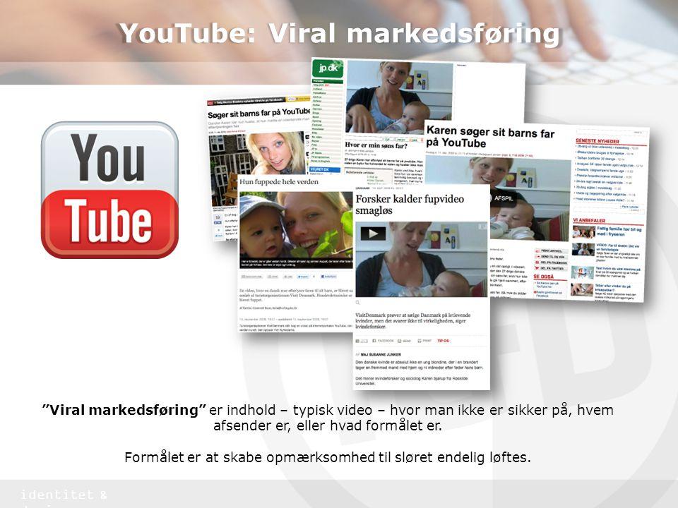 identitet & design YouTube: Viral markedsføring Viral markedsføring er indhold – typisk video – hvor man ikke er sikker på, hvem afsender er, eller hvad formålet er.
