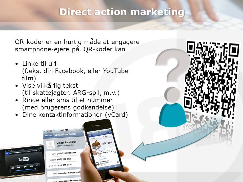 identitet & design Direct action marketing QR-koder er en hurtig måde at engagere smartphone-ejere på. QR-koder kan… •Linke til url (f.eks. din Facebo