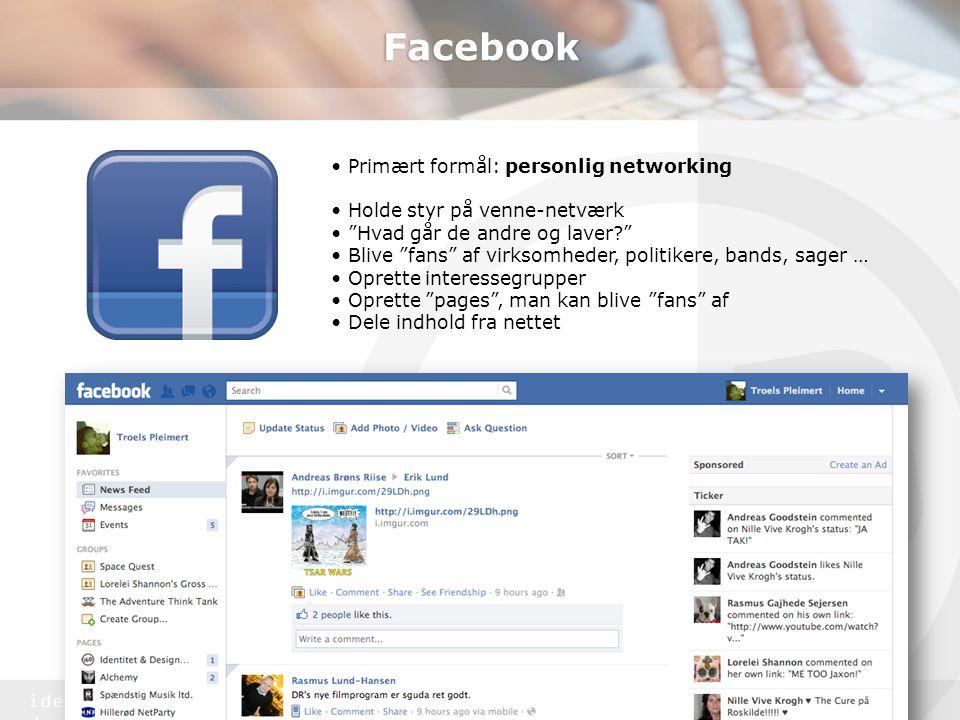 identitet & design Facebook • Primært formål: personlig networking • Holde styr på venne-netværk • Hvad går de andre og laver? • Blive fans af virksomheder, politikere, bands, sager … • Oprette interessegrupper • Oprette pages , man kan blive fans af • Dele indhold fra nettet