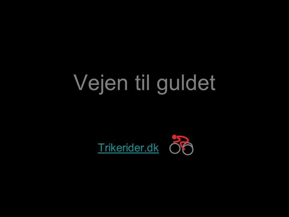 Vejen til guldet…Trikerider.dk Vejen til guldet Målet er VM guld i 2011 og OL/PL guld i 2012, jeg er blandt de førende i verden i klassen T1 og med realistiske chancer for begge guldmedaljer.