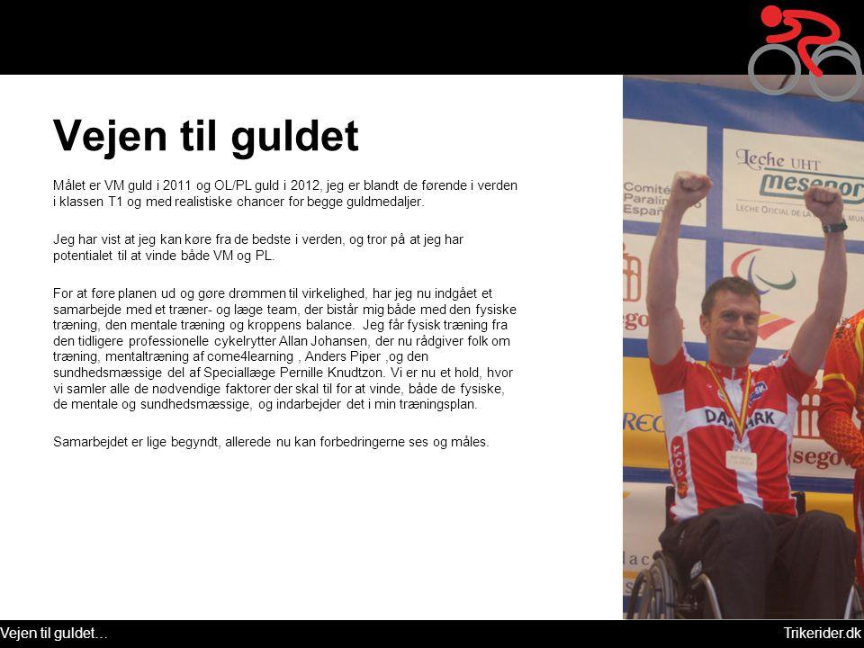 Vejen til guldet…Trikerider.dk Vejen til guldet Målet er VM guld i 2011 og OL/PL guld i 2012, jeg er blandt de førende i verden i klassen T1 og med re