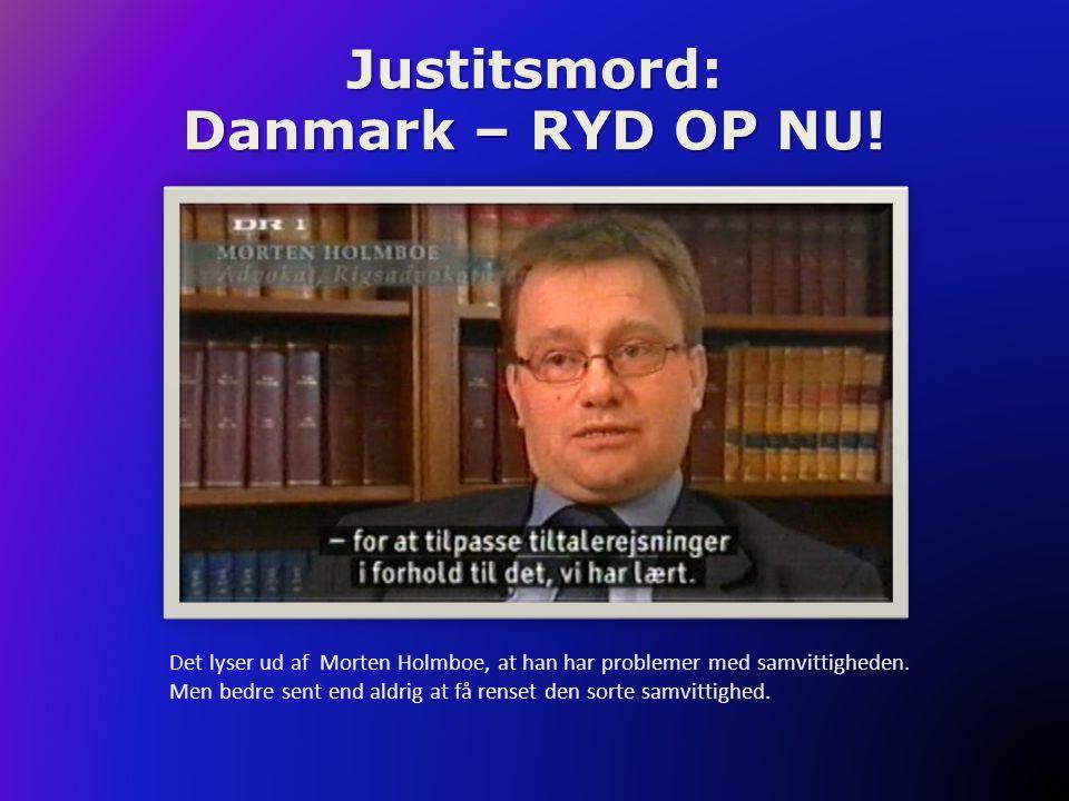 Justitsmord: Danmark – RYD OP NU! Det lyser ud af Morten Holmboe, at han har problemer med samvittigheden. Men bedre sent end aldrig at få renset den