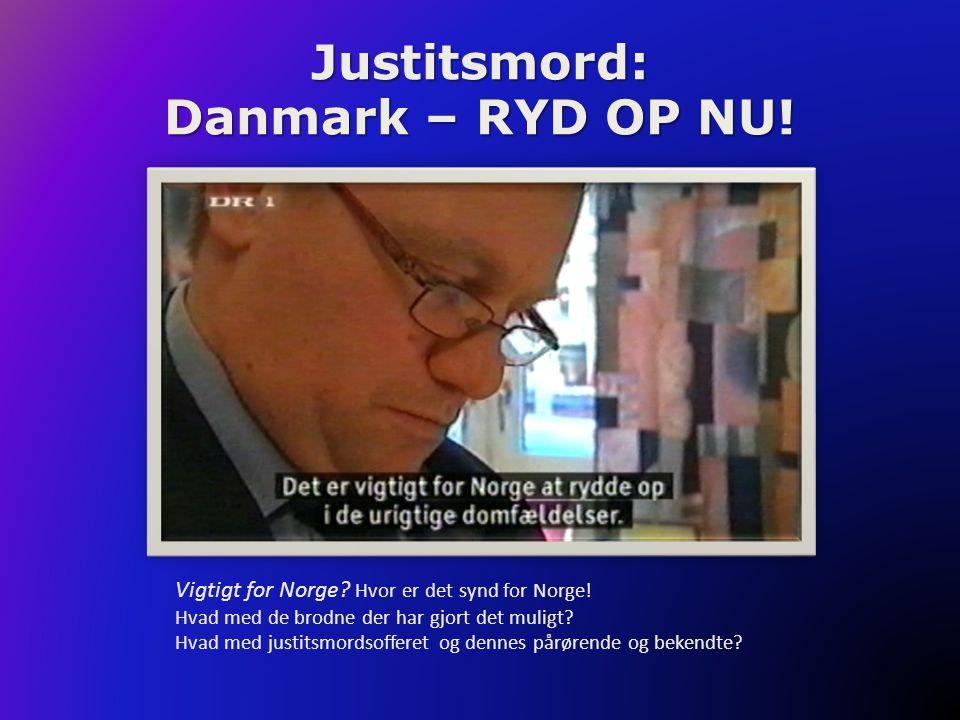 Justitsmord: Danmark – RYD OP NU! Vigtigt for Norge? Hvor er det synd for Norge! Hvad med de brodne der har gjort det muligt? Hvad med justitsmordsoff