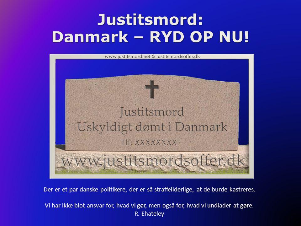 Justitsmord: Danmark – RYD OP NU! Der er et par danske politikere, der er så straffeliderlige, at de burde kastreres. Vi har ikke blot ansvar for, hva