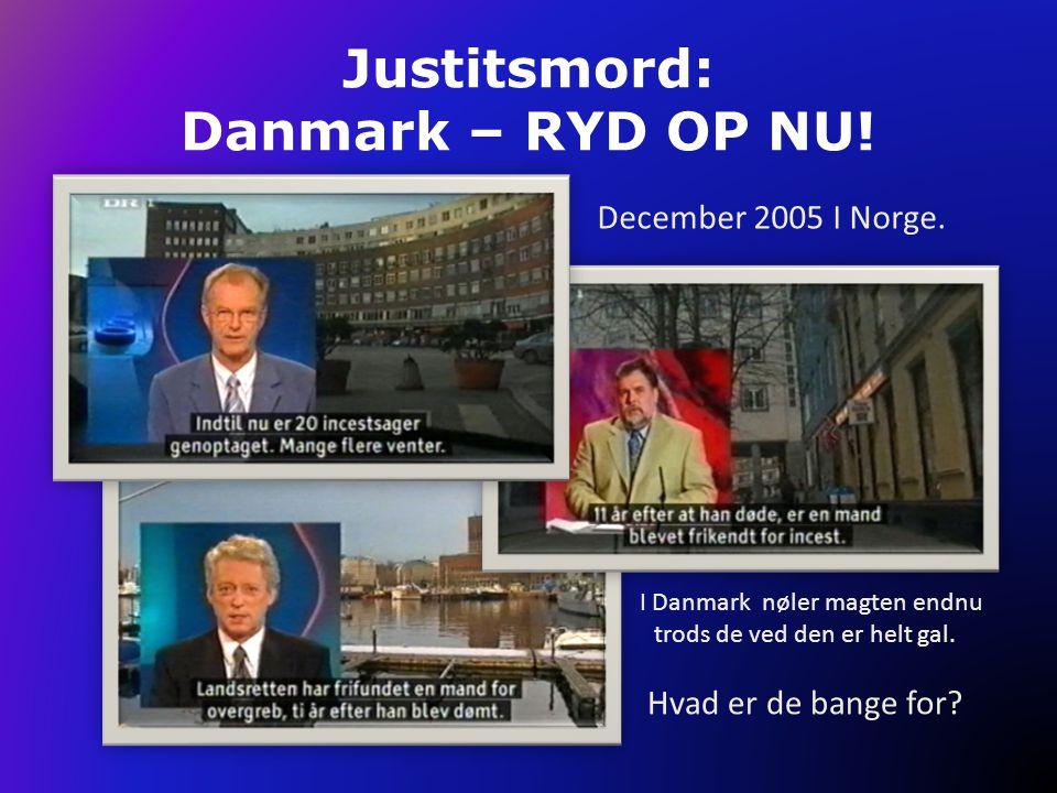 Justitsmord: Danmark – RYD OP NU! I Danmark nøler magten endnu trods de ved den er helt gal. Hvad er de bange for? December 2005 I Norge.
