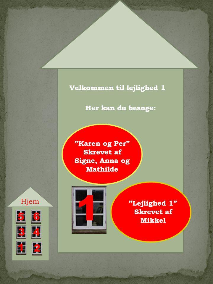 1 Velkommen til lejlighed 1 Her kan du besøge: Karen og Per Skrevet af Signe, Anna og Mathilde Lejlighed 1 Skrevet af Mikkel