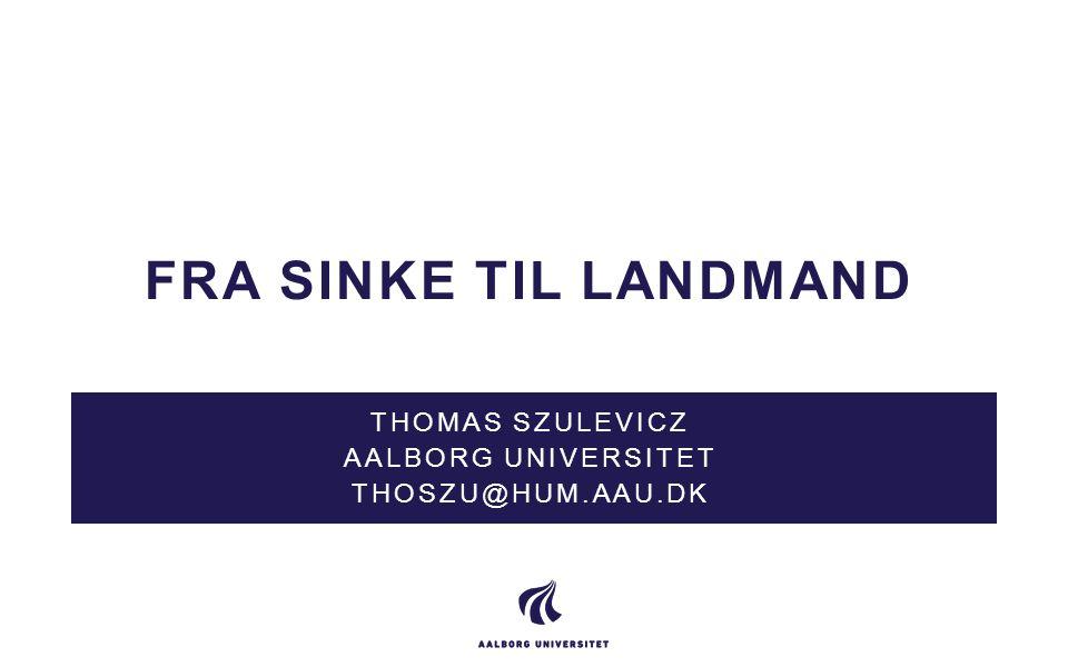 FRA SINKE TIL LANDMAND THOMAS SZULEVICZ AALBORG UNIVERSITET THOSZU@HUM.AAU.DK