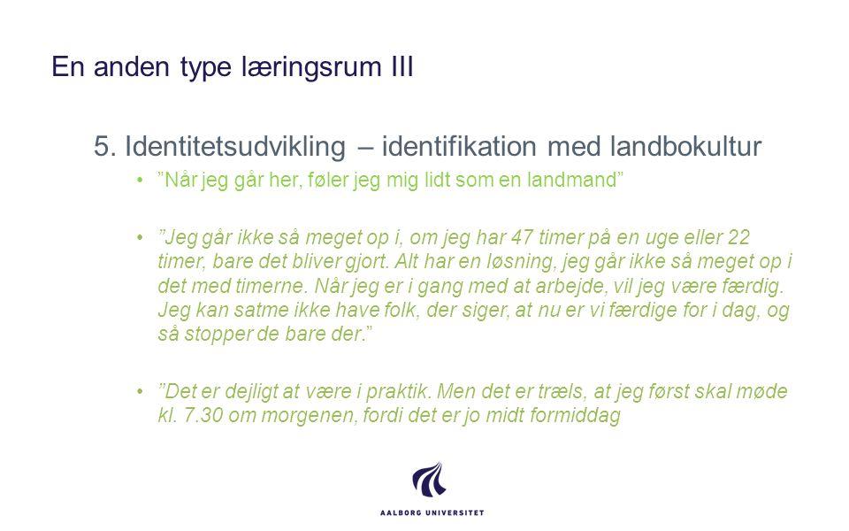 """En anden type læringsrum III 5. Identitetsudvikling – identifikation med landbokultur •""""Når jeg går her, føler jeg mig lidt som en landmand"""" •""""Jeg går"""