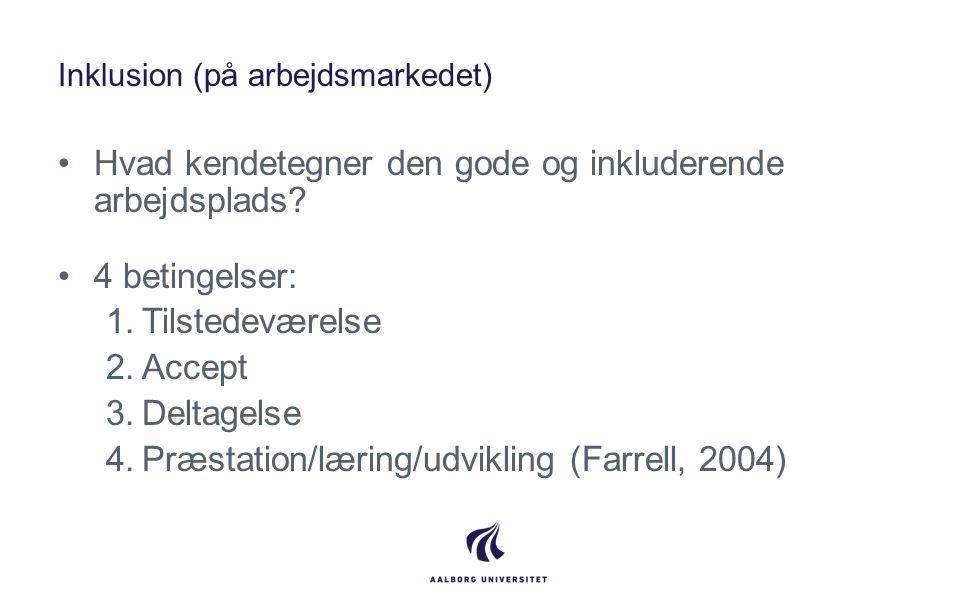 Inklusion (på arbejdsmarkedet) •Hvad kendetegner den gode og inkluderende arbejdsplads? •4 betingelser: 1.Tilstedeværelse 2.Accept 3.Deltagelse 4.Præs