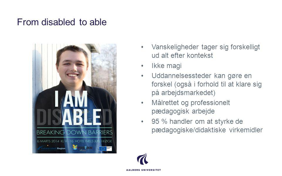 From disabled to able •Vanskeligheder tager sig forskelligt ud alt efter kontekst •Ikke magi •Uddannelsessteder kan gøre en forskel (også i forhold ti