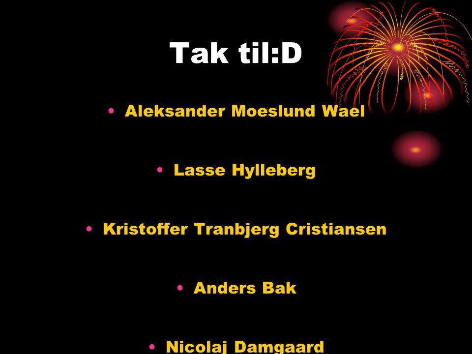 Tak til:D •Aleksander Moeslund Wael •Lasse Hylleberg •Kristoffer Tranbjerg Cristiansen •Anders Bak •Nicolaj Damgaard og •Lasse Glud