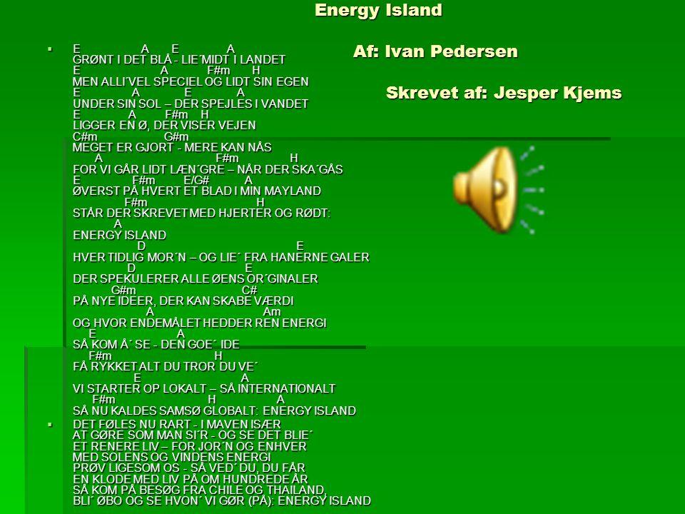 Energy Island Af: Ivan Pedersen Skrevet af: Jesper Kjems  E A E A GRØNT I DET BLÅ - LIE´MIDT I LANDET E A F#m H MEN ALLI´VEL SPECIEL OG LIDT SIN EGEN
