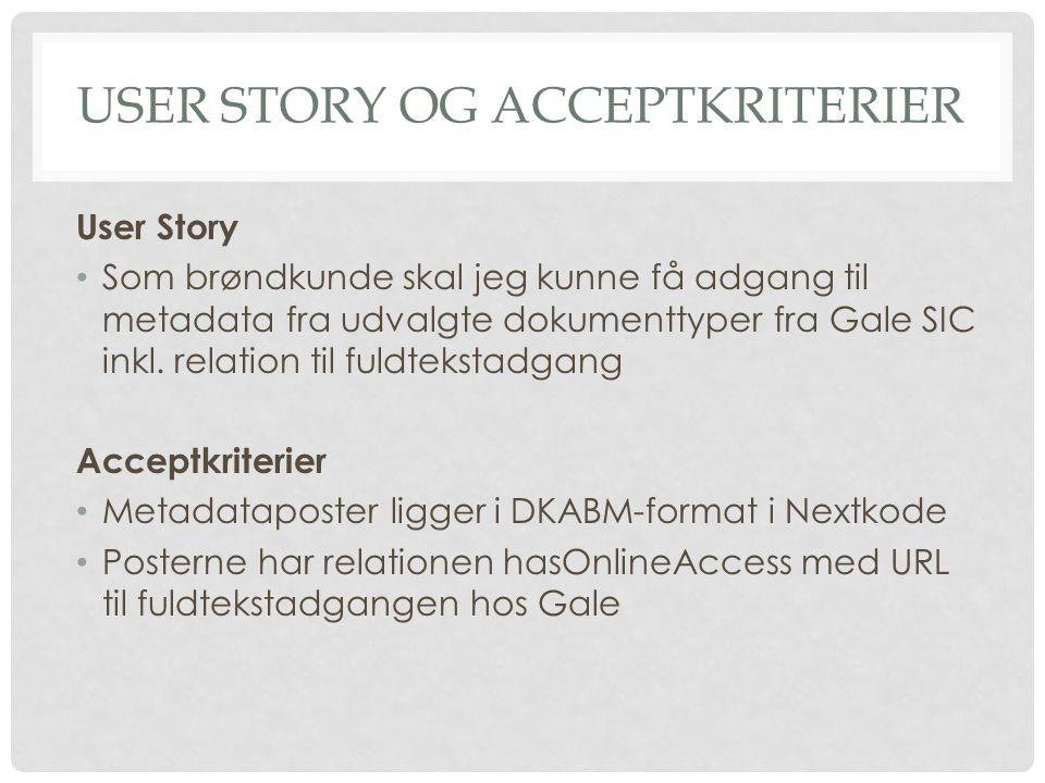 USER STORY OG ACCEPTKRITERIER User Story • Som brøndkunde skal jeg kunne få adgang til metadata fra udvalgte dokumenttyper fra Gale SIC inkl.