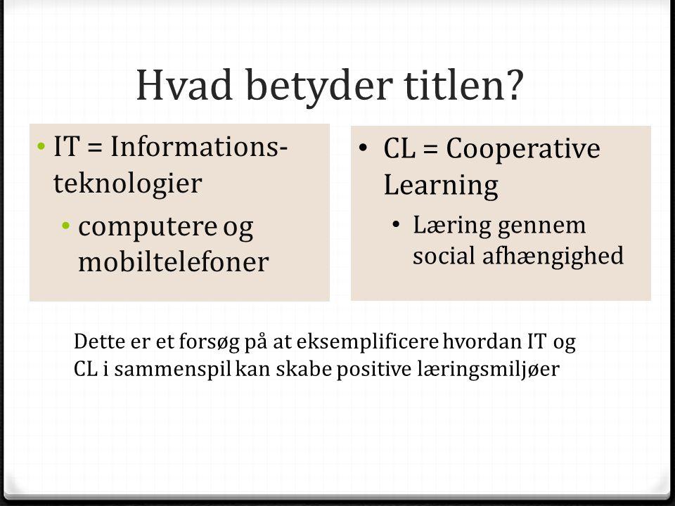 Hvad betyder titlen? • IT = Informations- teknologier • computere og mobiltelefoner • CL = Cooperative Learning • Læring gennem social afhængighed Det