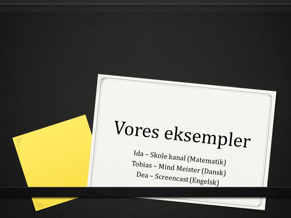 Vores eksempler Ida – Skole kanal (Matematik) Tobias – Mind Meister (Dansk) Dea – Screencast (Engelsk)