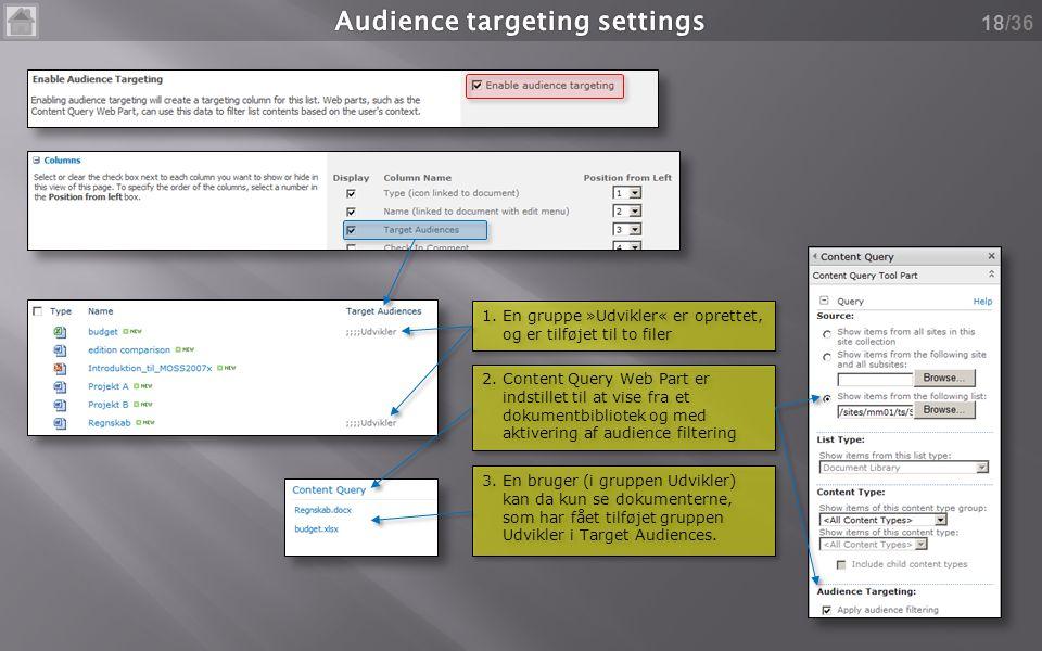 /36 18 1.En gruppe »Udvikler« er oprettet, og er tilføjet til to filer 2.Content Query Web Part er indstillet til at vise fra et dokumentbibliotek og med aktivering af audience filtering 3.En bruger (i gruppen Udvikler) kan da kun se dokumenterne, som har fået tilføjet gruppen Udvikler i Target Audiences.