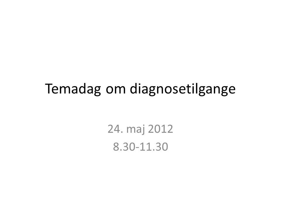 Temadag om diagnosetilgange 24. maj 2012 8.30-11.30