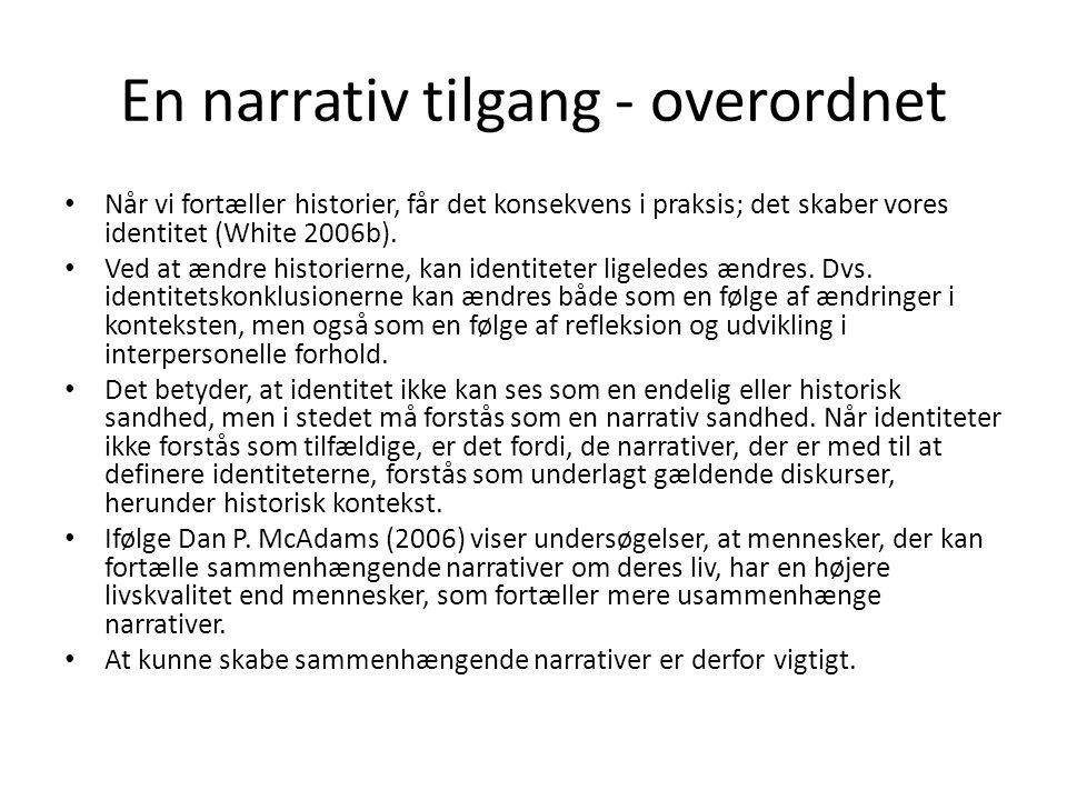 En narrativ tilgang - overordnet • Når vi fortæller historier, får det konsekvens i praksis; det skaber vores identitet (White 2006b). • Ved at ændre