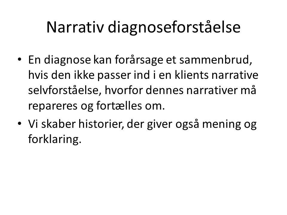 Narrativ diagnoseforståelse • En diagnose kan forårsage et sammenbrud, hvis den ikke passer ind i en klients narrative selvforståelse, hvorfor dennes