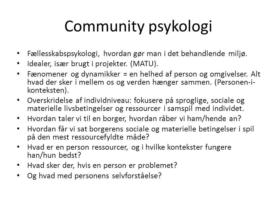 Community psykologi • Fællesskabspsykologi, hvordan gør man i det behandlende miljø. • Idealer, især brugt i projekter. (MATU). • Fænomener og dynamik