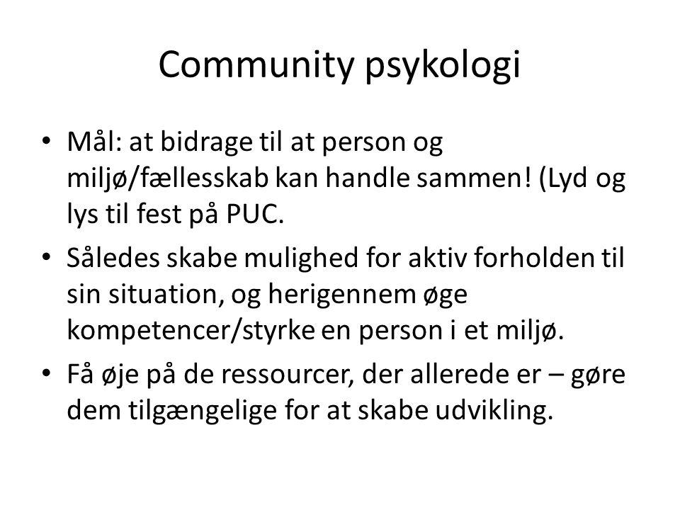 Community psykologi • Mål: at bidrage til at person og miljø/fællesskab kan handle sammen! (Lyd og lys til fest på PUC. • Således skabe mulighed for a