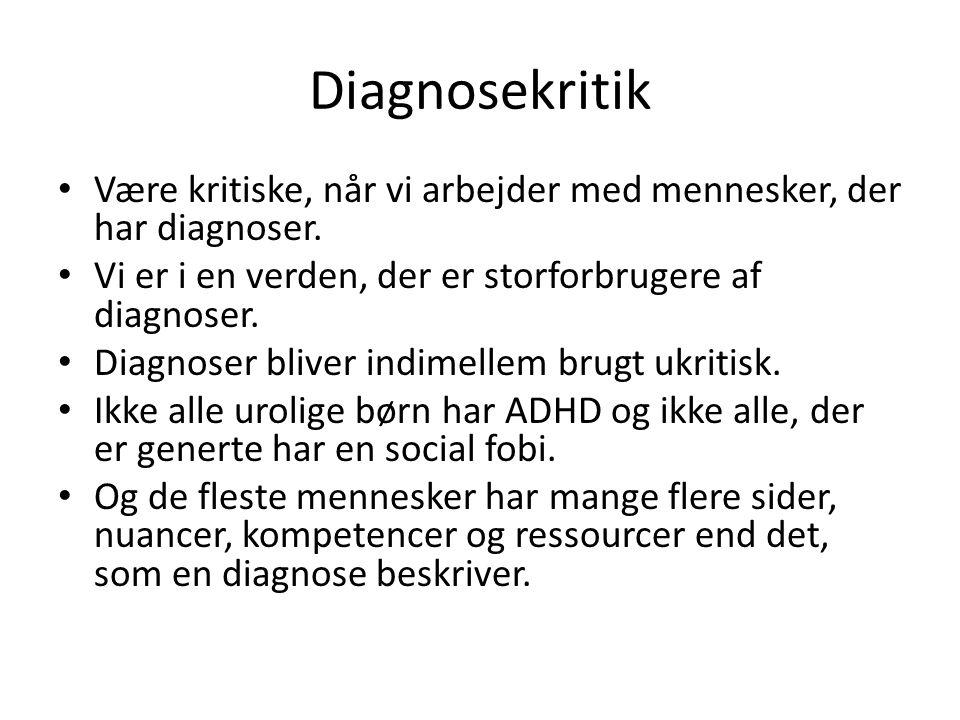 Diagnosekritik • Være kritiske, når vi arbejder med mennesker, der har diagnoser. • Vi er i en verden, der er storforbrugere af diagnoser. • Diagnoser