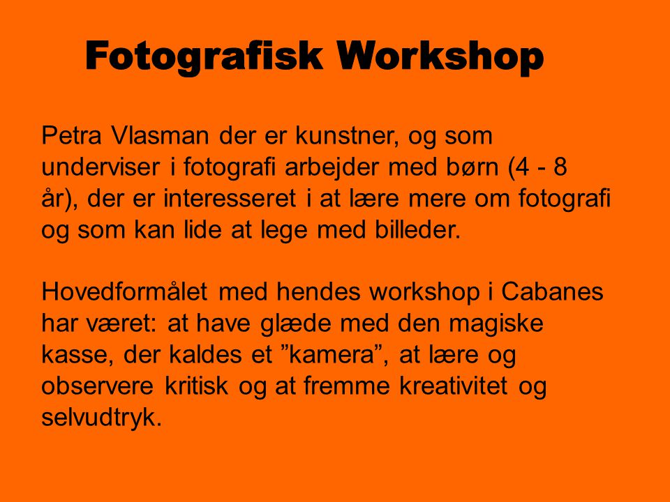 Petra Vlasman der er kunstner, og som underviser i fotografi arbejder med børn (4 - 8 år), der er interesseret i at lære mere om fotografi og som kan lide at lege med billeder.