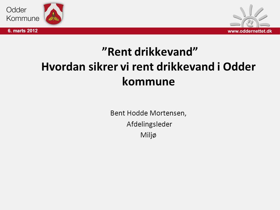 """6. marts 2012 """"Rent drikkevand"""" Hvordan sikrer vi rent drikkevand i Odder kommune Bent Hodde Mortensen, Afdelingsleder Miljø"""