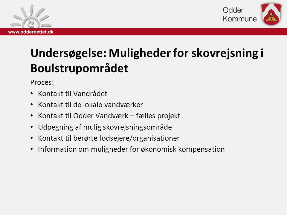 Undersøgelse: Muligheder for skovrejsning i Boulstrupområdet Proces: • Kontakt til Vandrådet • Kontakt til de lokale vandværker • Kontakt til Odder Va