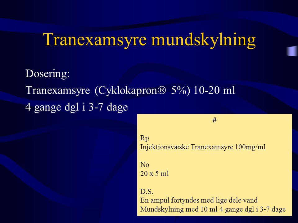 Tranexamsyre mundskylning Dosering: Tranexamsyre (Cyklokapron  5%) 10-20 ml 4 gange dgl i 3-7 dage  Rp Injektionsvæske Tranexamsyre 100mg/ml No 20 x