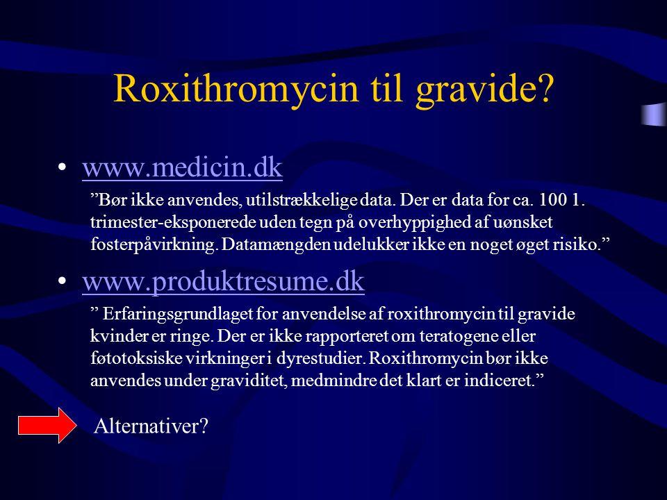 """Roxithromycin til gravide? •www.medicin.dkwww.medicin.dk """"Bør ikke anvendes, utilstrækkelige data. Der er data for ca. 100 1. trimester-eksponerede ud"""