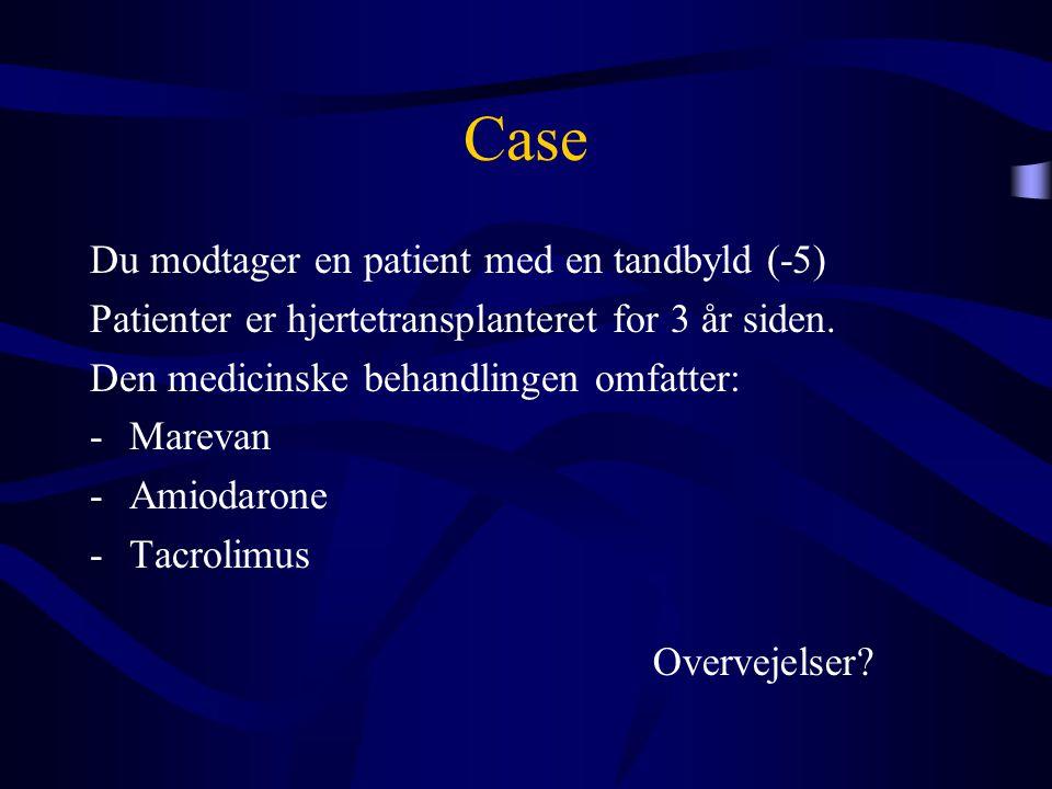 Case Du modtager en patient med en tandbyld (-5) Patienter er hjertetransplanteret for 3 år siden. Den medicinske behandlingen omfatter: -Marevan -Ami