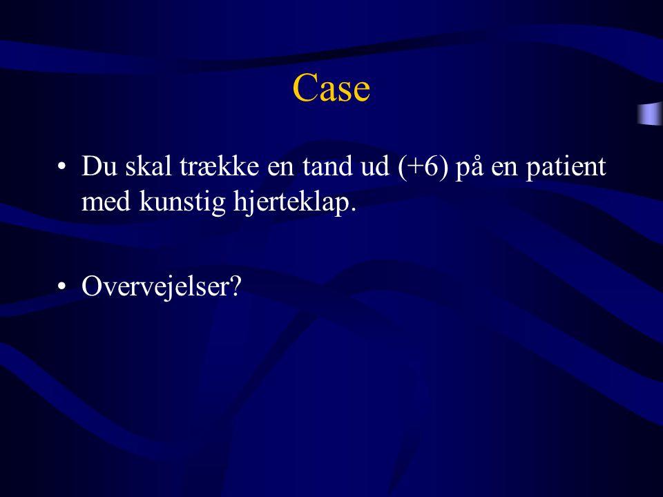 Case •Du skal trække en tand ud (+6) på en patient med kunstig hjerteklap. •Overvejelser?
