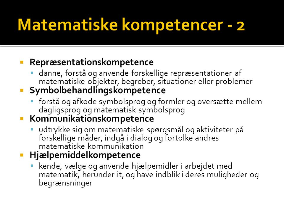  Repræsentationskompetence  danne, forstå og anvende forskellige repræsentationer af matematiske objekter, begreber, situationer eller problemer  Symbolbehandlingskompetence  forstå og afkode symbolsprog og formler og oversætte mellem dagligsprog og matematisk symbolsprog  Kommunikationskompetence  udtrykke sig om matematiske spørgsmål og aktiviteter på forskellige måder, indgå i dialog og fortolke andres matematiske kommunikation  Hjælpemiddelkompetence  kende, vælge og anvende hjælpemidler i arbejdet med matematik, herunder it, og have indblik i deres muligheder og begrænsninger