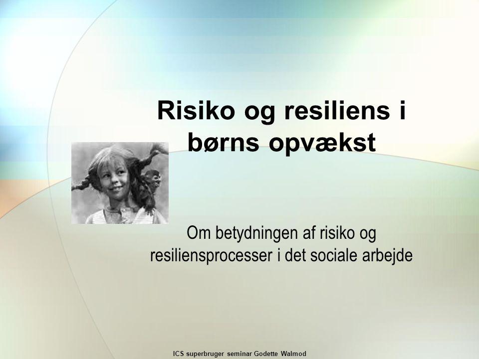 Risiko og resiliens i børns opvækst Om betydningen af risiko og resiliensprocesser i det sociale arbejde ICS superbruger seminar Godette Walmod