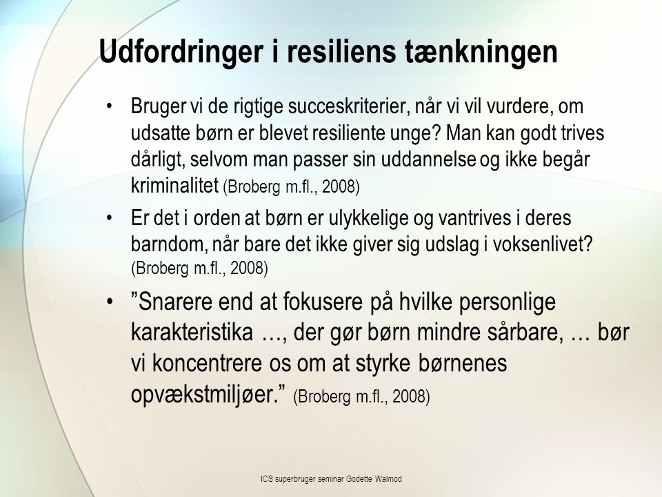 Udfordringer i resiliens tænkningen •Bruger vi de rigtige succeskriterier, når vi vil vurdere, om udsatte børn er blevet resiliente unge? Man kan godt