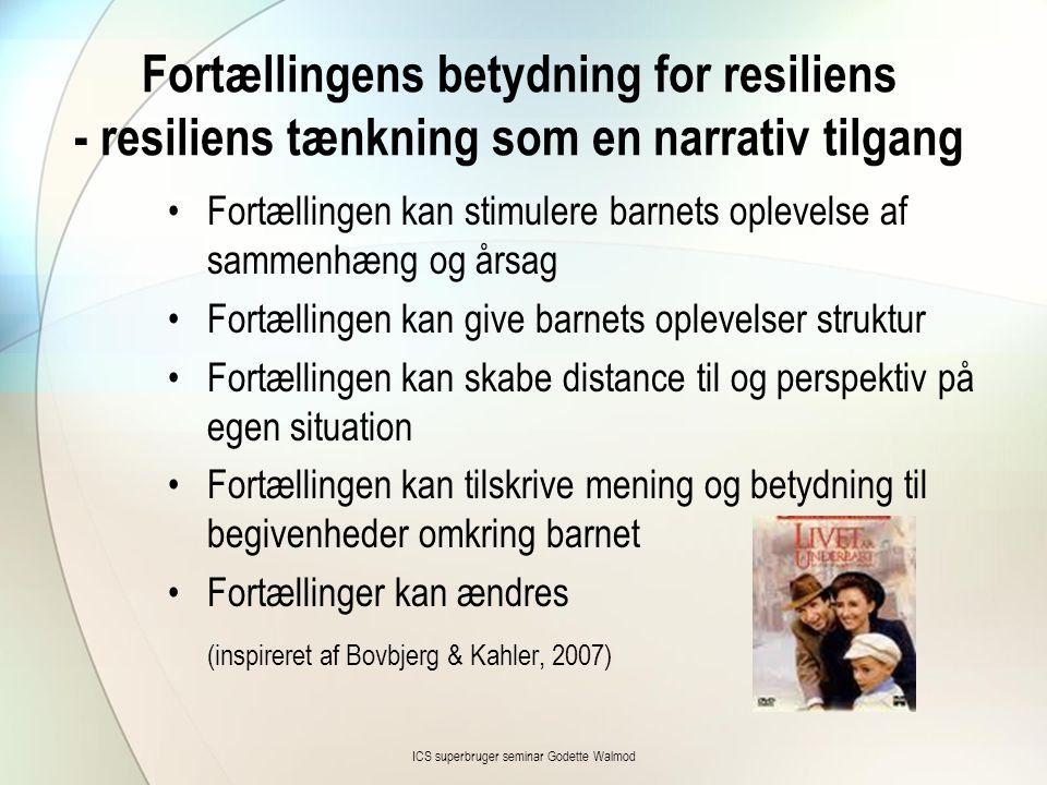 Fortællingens betydning for resiliens - resiliens tænkning som en narrativ tilgang •Fortællingen kan stimulere barnets oplevelse af sammenhæng og årsag •Fortællingen kan give barnets oplevelser struktur •Fortællingen kan skabe distance til og perspektiv på egen situation •Fortællingen kan tilskrive mening og betydning til begivenheder omkring barnet •Fortællinger kan ændres (inspireret af Bovbjerg & Kahler, 2007) ICS superbruger seminar Godette Walmod