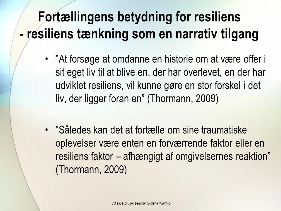 Fortællingens betydning for resiliens - resiliens tænkning som en narrativ tilgang • At forsøge at omdanne en historie om at være offer i sit eget liv til at blive en, der har overlevet, en der har udviklet resiliens, vil kunne gøre en stor forskel i det liv, der ligger foran en (Thormann, 2009) • Således kan det at fortælle om sine traumatiske oplevelser være enten en forværrende faktor eller en resiliens faktor – afhængigt af omgivelsernes reaktion (Thormann, 2009) ICS superbruger seminar Godette Walmod