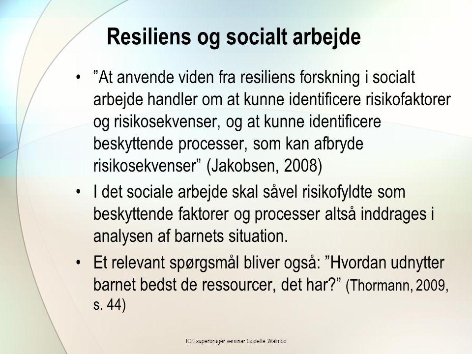 Resiliens og socialt arbejde • At anvende viden fra resiliens forskning i socialt arbejde handler om at kunne identificere risikofaktorer og risikosekvenser, og at kunne identificere beskyttende processer, som kan afbryde risikosekvenser (Jakobsen, 2008) •I det sociale arbejde skal såvel risikofyldte som beskyttende faktorer og processer altså inddrages i analysen af barnets situation.