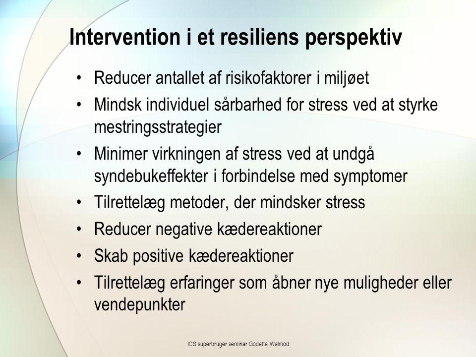 Intervention i et resiliens perspektiv •Reducer antallet af risikofaktorer i miljøet •Mindsk individuel sårbarhed for stress ved at styrke mestringsstrategier •Minimer virkningen af stress ved at undgå syndebukeffekter i forbindelse med symptomer •Tilrettelæg metoder, der mindsker stress •Reducer negative kædereaktioner •Skab positive kædereaktioner •Tilrettelæg erfaringer som åbner nye muligheder eller vendepunkter ICS superbruger seminar Godette Walmod